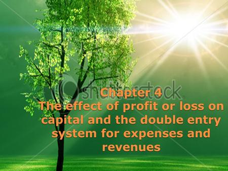 Chapter 4 The effect of profit or loss on capital and the double entry system for expenses and revenues.