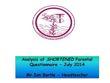 Analysis of SHORTENED Parental Questionnaire – July 2014 Mr Ian Bartle - Headteacher.