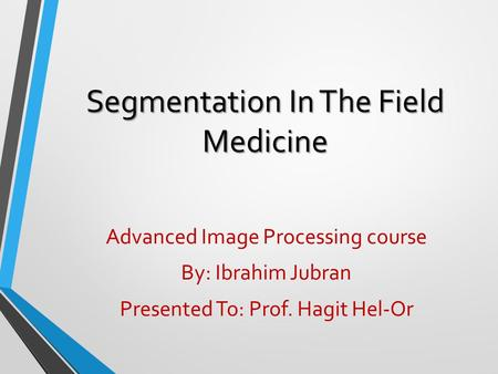 Segmentation In The Field Medicine Advanced Image Processing course By: Ibrahim Jubran Presented To: Prof. Hagit Hel-Or.
