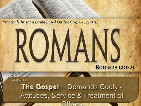 1 Romans 12:1-21 Practical Christian Living Based On The Gospel– 12:1-15:13.