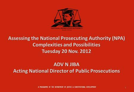 Assessing the National Prosecuting Authority (NPA) Complexities and Possibilities Tuesday 20 Nov. 2012 ADV N JIBA Acting National Director of Public Prosecutions.