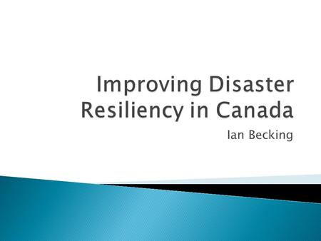 Ian Becking.  My background  What I am talking about today  Disaster Management in Canada  What is resilience?  Key Lessons from the last 25 years.