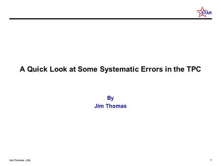 1 Jim Thomas - LBL A Quick Look at Some Systematic Errors in the TPC By Jim Thomas.