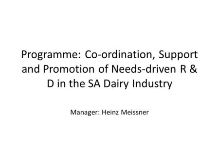 Programme: Co-ordination, Support and Promotion of Needs-driven R & D in the SA Dairy Industry Manager: Heinz Meissner.