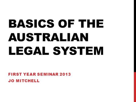 BASICS OF THE AUSTRALIAN LEGAL SYSTEM FIRST YEAR SEMINAR 2013 JO MITCHELL.