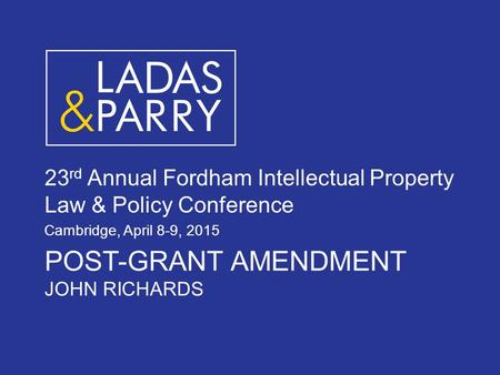 POST-GRANT AMENDMENT JOHN RICHARDS 23 rd Annual Fordham Intellectual Property Law & Policy Conference Cambridge, April 8-9, 2015.