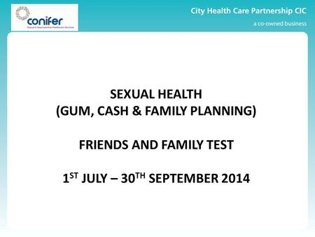 SEXUAL HEALTH (GUM, CASH & FAMILY PLANNING) FRIENDS AND FAMILY TEST 1 ST JULY – 30 TH SEPTEMBER 2014.