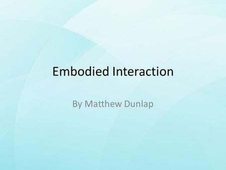 Embodied Interaction By Matthew Dunlap. Overview In this presentation I will explore Paul Dourish's idea of Embodied Interaction, looking into its: –
