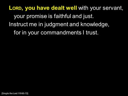 L ORD, you have dealt well with your servant, your promise is faithful and just. Instruct me in judgment and knowledge, for in your commandments I trust.