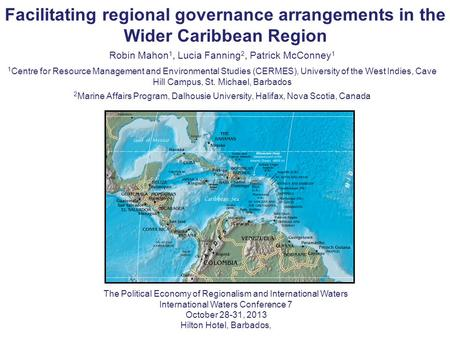 Facilitating regional governance arrangements in the Wider Caribbean Region Robin Mahon 1, Lucia Fanning 2, Patrick McConney 1 1 Centre for Resource Management.