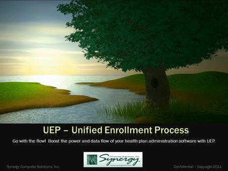 Go with the flow! Boost the power and data flow of your health plan administration software with UEP. Synergy Computer Solutions, Inc. Confidential – Copyright.