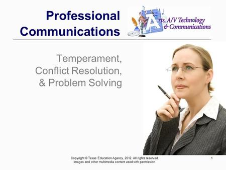 1 Professional Communications Temperament, Conflict Resolution, & Problem Solving Copyright © Texas Education Agency, 2012. All rights reserved. Images.