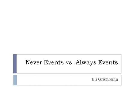 "Never Events vs. Always Events Eli Grambling. ""Never Events""  Defined by National Quality Forum (NQF) as ""serious reportable events""  Centers for Medicaid."