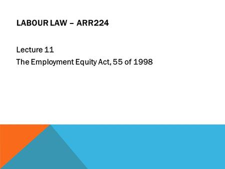 LABOUR LAW – ARR224 Lecture 11 The Employment Equity Act, 55 of 1998.