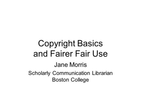 Copyright Basics and Fairer Fair Use Jane Morris Scholarly Communication Librarian Boston College.