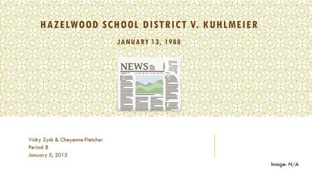 HAZELWOOD SCHOOL DISTRICT V. KUHLMEIER JANUARY 13, 1988 Vicky Zysk & Cheyenne Fletcher Period 8 January 5, 2015 Image: N/A.