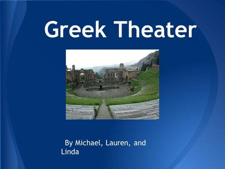 Greek Theater By Michael, Lauren, and Linda. In the theater, there were almost always three actors, regardless of how many speaking roles were in the.