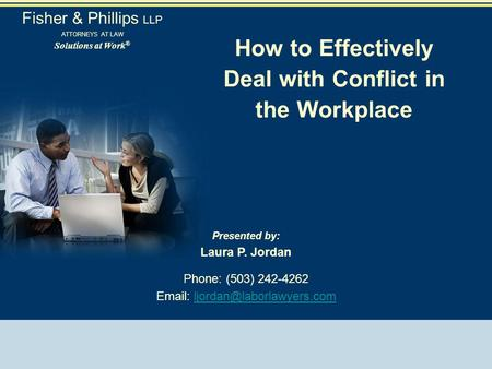 How to Effectively Deal with Conflict in the Workplace Presented by: Laura P. Jordan Phone: (503) 242-4262