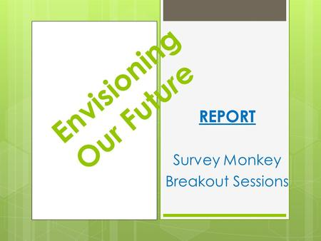 REPORT Survey Monkey Breakout Sessions Envisioning Our Futu r e.