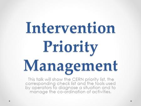 Intervention Priority Management This talk will show the CERN priority list, the corresponding check list and the tools used by operators to diagnose a.
