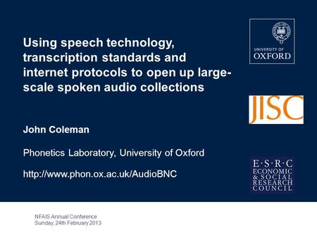 Using speech technology, transcription standards and internet protocols to open up large- scale spoken audio collections John Coleman Phonetics Laboratory,