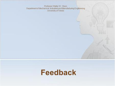 Feedback Professor Walter W. Olson Department of Mechanical, Industrial and Manufacturing Engineering University of Toledo.