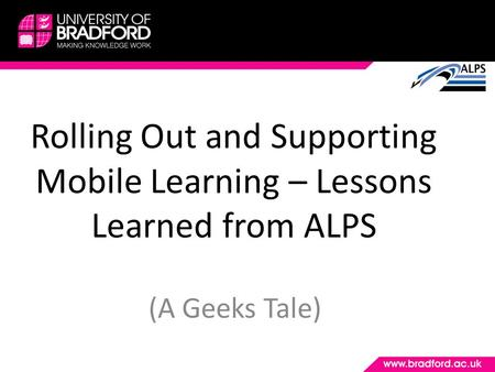 Rolling Out and Supporting Mobile Learning – Lessons Learned from ALPS (A Geeks Tale)