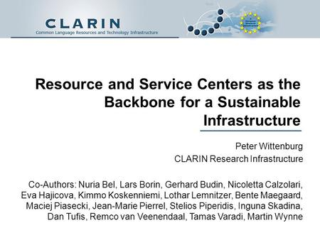 Resource and Service Centers as the Backbone for a Sustainable Infrastructure Peter Wittenburg CLARIN Research Infrastructure Co-Authors: Nuria Bel, Lars.