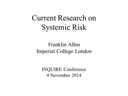 Current Research on Systemic Risk Franklin Allen Imperial College London INQUIRE Conference 4 November 2014.