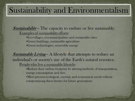 Sustainability and Environmentalism Sustainability – The capacity to endure or live sustainably. Examples of sustainability efforts: Eco-villages, eco-municipalities.