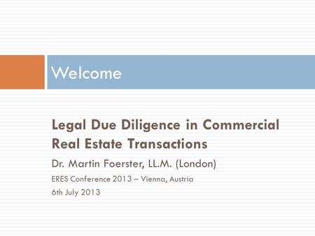 Legal Due Diligence in Commercial Real Estate Transactions Dr. Martin Foerster, LL.M. (London) ERES Conference 2013 – Vienna, Austria 6th July 2013 Welcome.