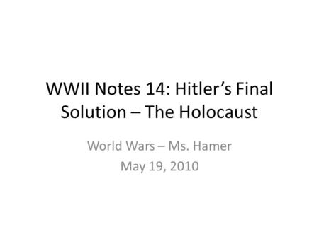 WWII Notes 14: Hitler's Final Solution – The Holocaust World Wars – Ms. Hamer May 19, 2010.
