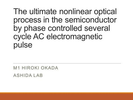 The ultimate nonlinear optical process in the semiconductor by phase controlled several cycle AC electromagnetic pulse M1 HIROKI OKADA ASHIDA LAB.
