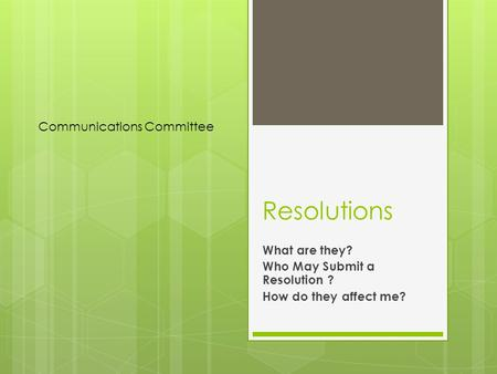 Resolutions What are they? Who May Submit a Resolution ? How do they affect me? Communications Committee.