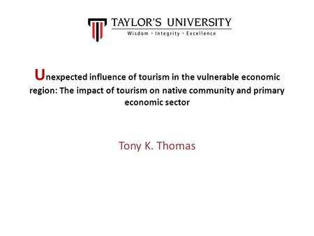 U nexpected influence of tourism in the vulnerable economic region: The impact of tourism on native community and primary economic sector Tony K. Thomas.