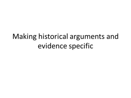 Making historical arguments and evidence specific.