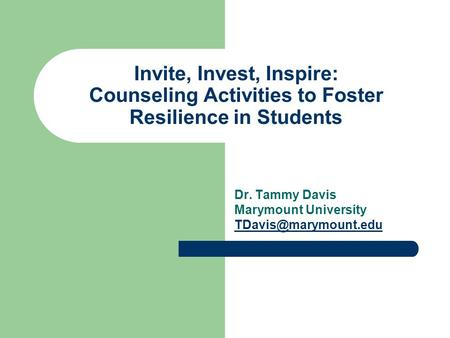 Invite, Invest, Inspire: Counseling Activities to Foster Resilience in Students Dr. Tammy Davis Marymount University