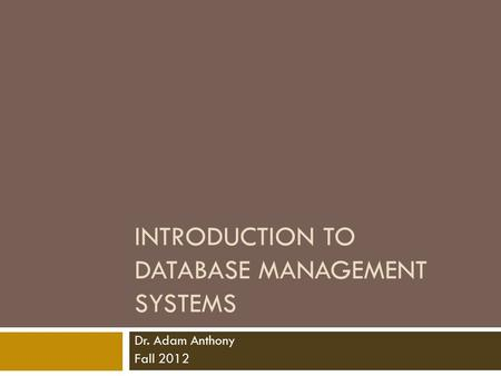 INTRODUCTION TO DATABASE MANAGEMENT SYSTEMS Dr. Adam Anthony Fall 2012.