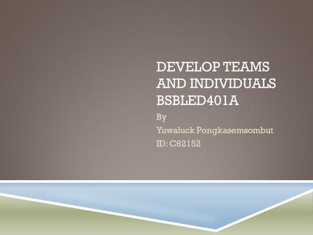 DEVELOP TEAMS AND INDIVIDUALS BSBLED401A By Yuwaluck Pongkasemsombut ID: C62152.