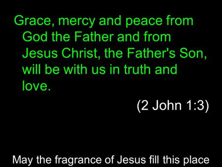 Grace, mercy and peace from God the Father and from Jesus Christ, the Father's Son, will be with us in truth and love. (2 John 1:3) May the fragrance of.