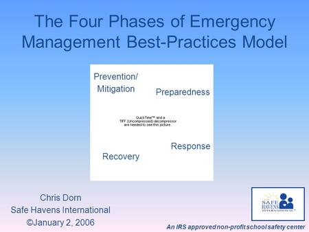 An IRS approved non-profit school safety center The Four Phases of Emergency Management Best-Practices Model Chris Dorn Safe Havens International ©January.
