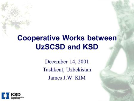 Cooperative Works between UzSCSD and KSD December 14, 2001 Tashkent, Uzbekistan James J.W. KIM.