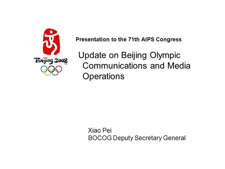 Presentation to the 71th AIPS Congress Update on Beijing Olympic Communications and Media Operations Xiao Pei BOCOG Deputy Secretary General.
