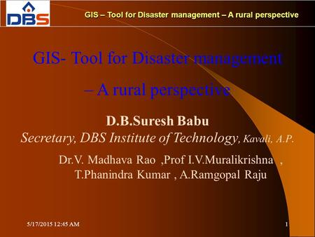 5/17/2015 12:47 AM1 GIS – Tool for Disaster management – A rural perspective GIS- Tool for Disaster management – A rural perspective D.B.Suresh Babu Secretary,