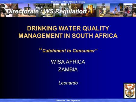 "Department : Water Affairs & Forestry Directorate : WS Regulation DRINKING WATER QUALITY MANAGEMENT IN SOUTH AFRICA "" Catchment to Consumer"" WISA AFRICA."