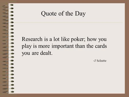 Quote of the Day Research is a lot like poker; how you play is more important than the cards you are dealt. -J Schutte.