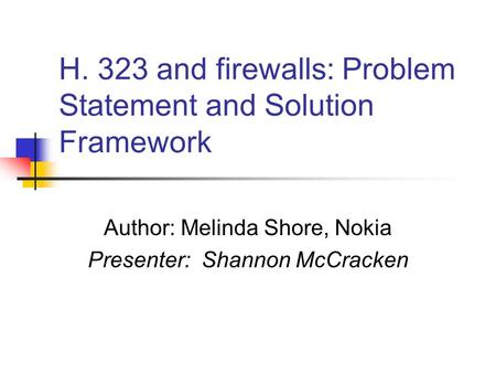 H. 323 and firewalls: Problem Statement and Solution Framework Author: Melinda Shore, Nokia Presenter: Shannon McCracken.