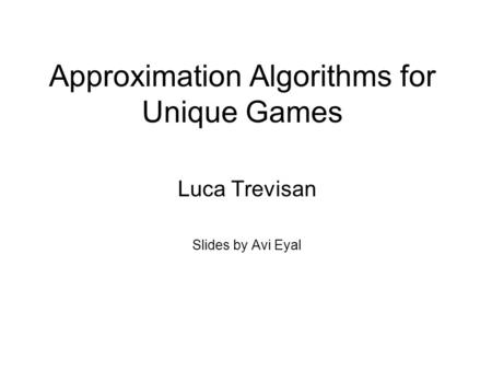 Approximation Algorithms for Unique Games Luca Trevisan Slides by Avi Eyal.