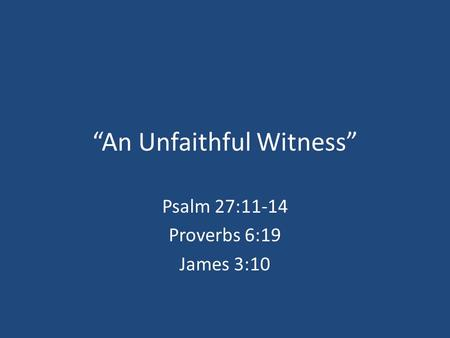 """An Unfaithful Witness"" Psalm 27:11-14 Proverbs 6:19 James 3:10."