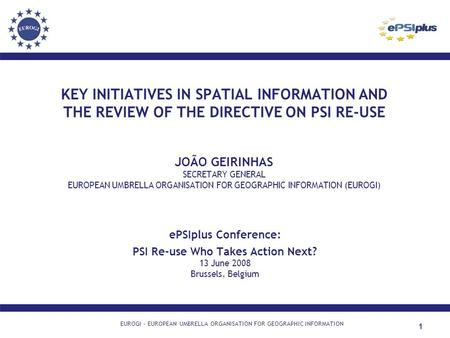 1 KEY INITIATIVES IN SPATIAL INFORMATION AND THE REVIEW OF THE DIRECTIVE ON PSI RE-USE JOÃO GEIRINHAS SECRETARY GENERAL EUROPEAN UMBRELLA ORGANISATION.